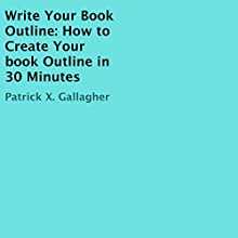 Write Your Book Outline: How to Create Your Book Outline in 30 Minutes Audiobook by Patrick X. Gallagher Narrated by Millian Quinteros