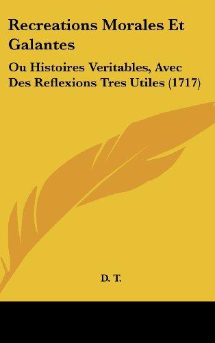 Recreations Morales Et Galantes: Ou Histoires Veritables, Avec Des Reflexions Tres Utiles (1717)