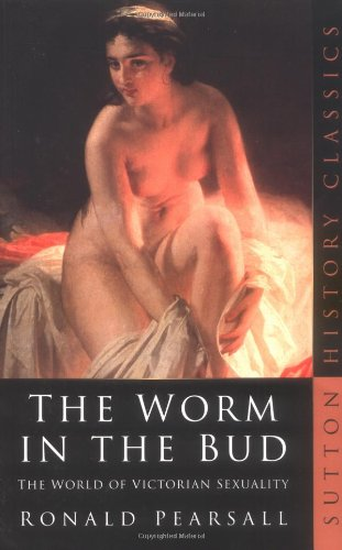 The Worm in the Bud: The World of Victorian Sexuality (Sutton History Classics)