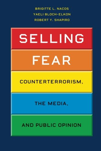 Selling Fear: Counterterrorism, The Media, And Public Opinion (Chicago Studies in American Politics)