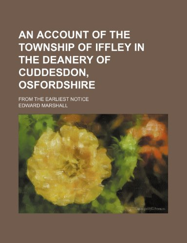An account of the township of Iffley in the Deanery of Cuddesdon, Osfordshire; from the earliest notice