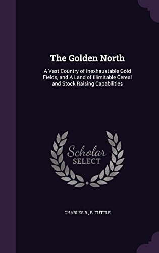 the-golden-north-a-vast-country-of-inexhaustable-gold-fields-and-a-land-of-illimitable-cereal-and-st