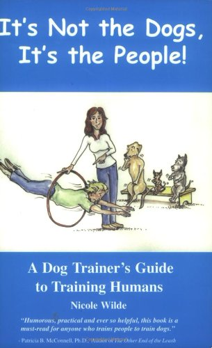 It's Not the Dogs, It's the People! A Dog Trainer's Guide to Training Humans