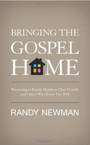 Bringing the Gospel Home: Witnessing to Family Members, Close Friends, and Others Who Know You Well, Randy Newman