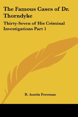 The Famous Cases Of Dr. Thorndyke: Thirty-Seven Of His Criminal Investigations Part 1