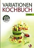 : Variationen Kochbuch. Gemüse: Über 200 Grundrezepte & Variationen