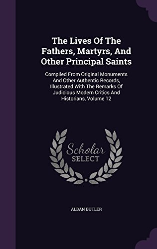 The Lives Of The Fathers, Martyrs, And Other Principal Saints: Compiled From Original Monuments And Other Authentic Records, Illustrated With The ... Modern Critics And Historians, Volume 12