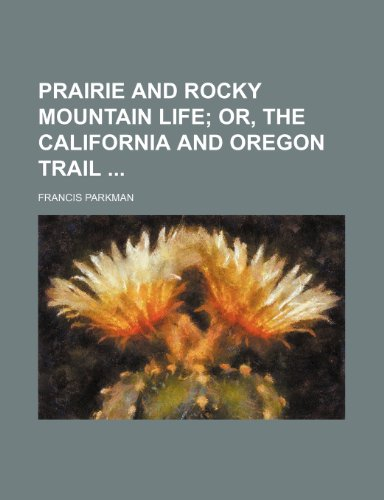 Prairie and Rocky Mountain Life; Or, the California and Oregon Trail