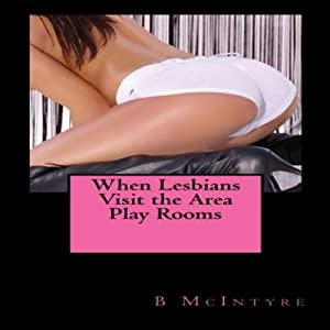 When Lesbians Visit the Area Play Rooms | [B. McIntyre]