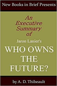 An Executive Summary Of Jaron Lanier's 'Who Owns The Future?'