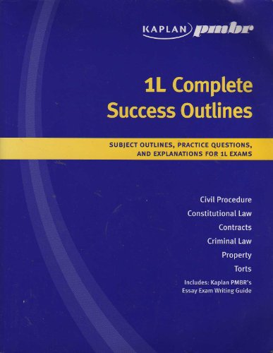 1L Complete Success Outlines, Subject Outlines, Practice Questions, and Explanations for L1 Exams. Civil Procedure, Constitutional Law, Contracts, Criminal Law, Property, Torts (Includes: Kaplan PMBR'S Essay Exam Writing Guide)
