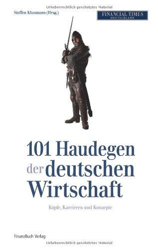 Die 101 Haudegen der deutschen Wirtschaft: Köpfe, Karrieren und Konzepte
