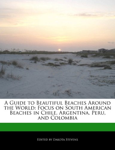 A Guide to Beautiful Beaches Around the World: Focus on South American Beaches in Chile, Argentina, Peru, and Colombia