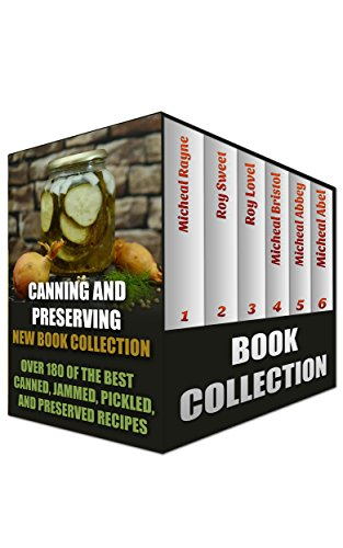 Canning And Preserving New Book Collection: Over 180 of the Best Canned, Jammed, Pickled, and Preserved Recipes: (Home Canning Books, Canning Recipes for Beginners, Canning Guide, Preserving Food) by Micheal Rayne, Roy Sweet, Roy Lovel, M. Bristol, Micheal Abbey, Micheal Abel