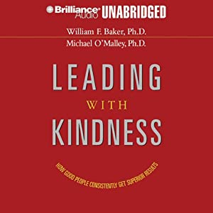 Leading with Kindness: How Good People Consistently Get Superior Results | [William F. Baker, Michael O'Malley]