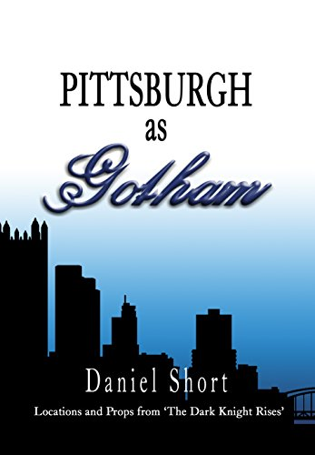 Daniel Short - Pittsburgh as Gotham: Locations and Props from 'The Dark Knight Rises' (English Edition)