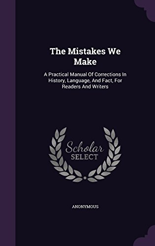 The Mistakes We Make: A Practical Manual Of Corrections In History, Language, And Fact, For Readers And Writers