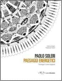 Paolo Soleri. Paesaggi energetici. Arcologie in terre