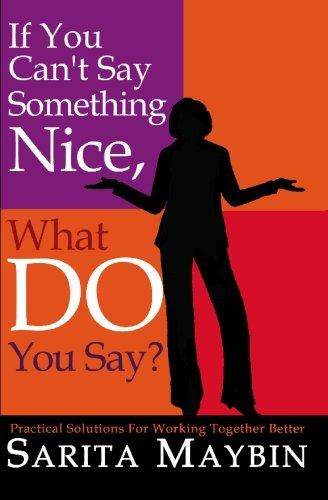 If You Can'T Say Something Nice, What Do You Say?: Practical Solutions For Working Together Better