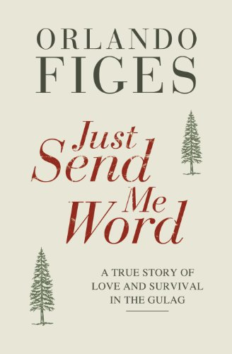 Orlando Figes - Just Send Me Word: A True Story of Love and Survival in the Gulag