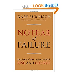 No Fear of Failure: Real Stories of How Leaders Deal with Risk and Change Gary Burnison