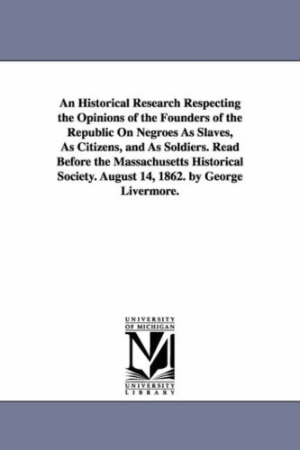 An historical research respecting the opinions of the founders of the republic on negroes as slaves, as citizens, and as