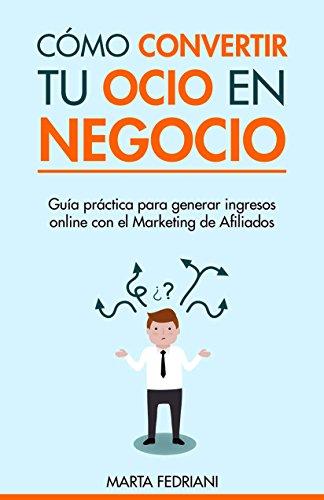 Cómo convertir tu Ocio en Negocio: Cómo emprender tus Negocios online y Ganar dinero en Internet (Marketing de Afiliación nº 1)