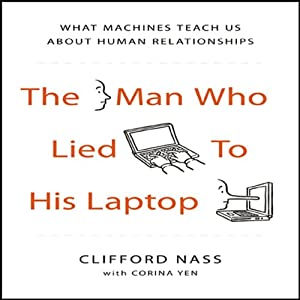 The Man Who Lied to his Laptop: What Machines Teach Us About Human Relationships | [Clifford Nass, Corina Yen]
