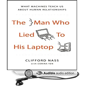 The Man Who Lied to His Laptop - What We Can Learn About Ourselves from Our Machines  - Clifford Nass, Corina Yen
