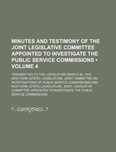 Minutes and Testimony of the Joint Legislative Committee Appointed to Investigate the Public Service Commissions (Volume 4); Transmitted to the Legislature March 30, 1916