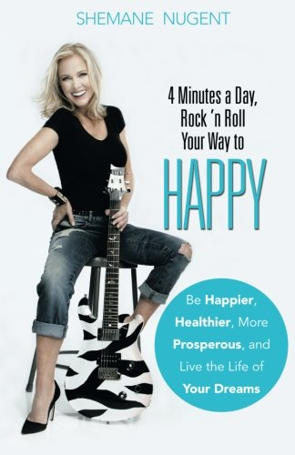 4 Minutes a Day, Rock 'n Roll Your Way to Happy: Be Happier, Healthier, More Prosperous, and Live the Life of Your Dreams