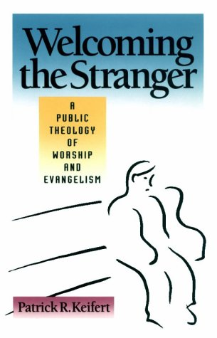 Welcoming the Stranger: A Public Theology of Worship and Evangelism, Patrick R. Keifert