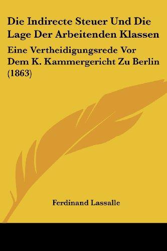 Die Indirecte Steuer Und Die Lage Der Arbeitenden Klassen: Eine Vertheidigungsrede VOR Dem K. Kammergericht Zu Berlin (1863)