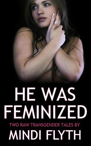 He Was Feminized: Two Raw Transgender Tales by Mindi Flyth (English Edition)
