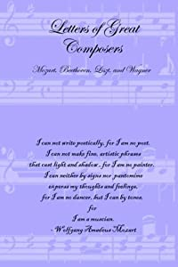 Letters Of Great Composers Mozart Beethoven Liszt And Wagner from Lulu.com