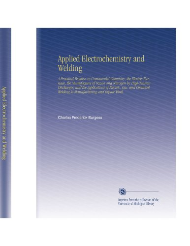 Applied Electrochemistry And Welding: A Practical Treatise On Commercial Chemistry, The Electric Furnace, The Manufacture Of Ozone And Nitrogen By ... Welding To Manufacturing And Repair Work.