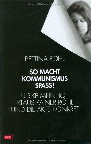 So macht Kommunismus Spass. Ulrike Meinhof, Klaus Rainer Röhl und die Akte Konkret