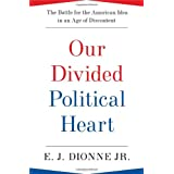 Our Divided Political Heart: The Battle for the American Idea in an Age of Discontent ~ E. J. Dionne