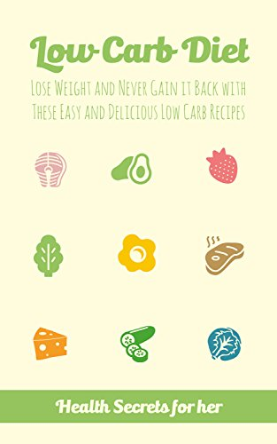 Low Carb Diet: Lose Weight and Never Gain it Back with These Easy and Delicious Low Carb Recipes by Health Secrets For Her