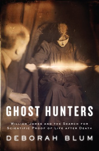 Ghost Hunters: William James and the Search for Scientific Proof of Life After Death, Deborah Blum