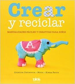 Crear y reciclar. Manualidades faciles y creativas para