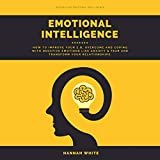 Emotional Intelligence: How to Improve Your E.q, Overcome and Coping with Negative Emotions like Anxiety & Fear and Transform Your Relationships