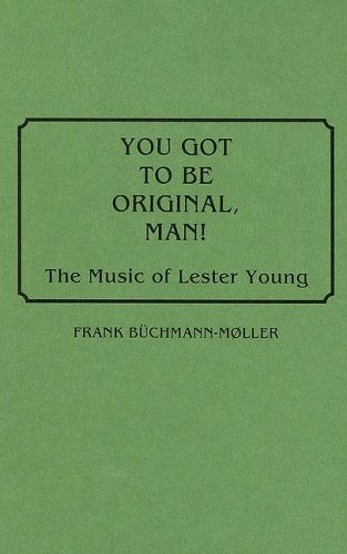 You Got to Be Original, Man!: The Music of Lester Young (Discographies)