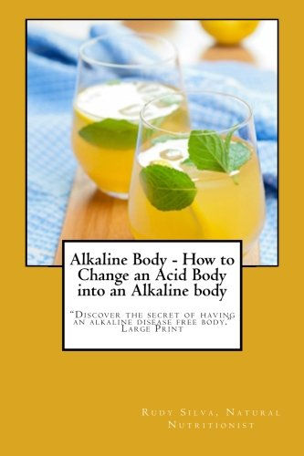 Alkaline Body - How To Change An Acid Body Into An Alkaline Body: Large Print: Discover The Secret Of Having An Alkaline Disease Free Body.