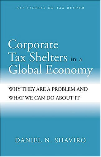 Corporate Tax Shelters in a Global Economy: Why they are a Problem and What We Can do About it (AEI Studies on Tax Reform)