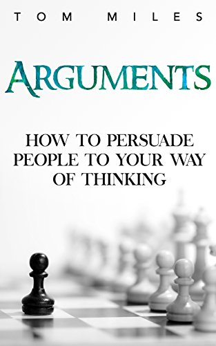 Arguments: How To Persuade Others To Your Way Of Thinking by Tom Miles ebook deal