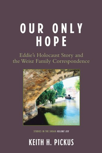 Our Only Hope: Eddie's Holocaust Story and the Weisz Family Correspondence (Studies of the Shoah), Keith H. Pickus
