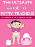 The Ultimate Guide To Potty Training: How To Potty Train In 3 Days Successfully (potty training boys, potty training girls)