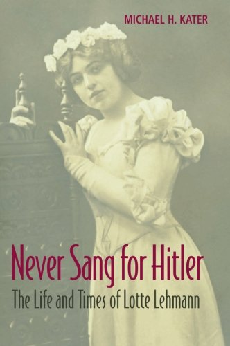 Never Sang for Hitler: The Life and Times of Lotte Lehmann, 1888 – 1976