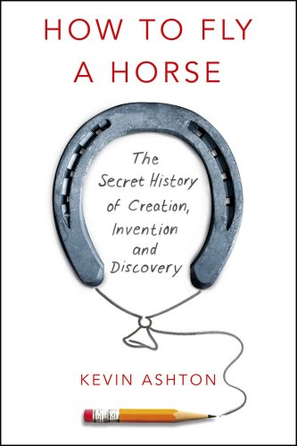 How To Fly A Horse: The Secret History of Creation, Invention, and Discovery (William Heinemann)